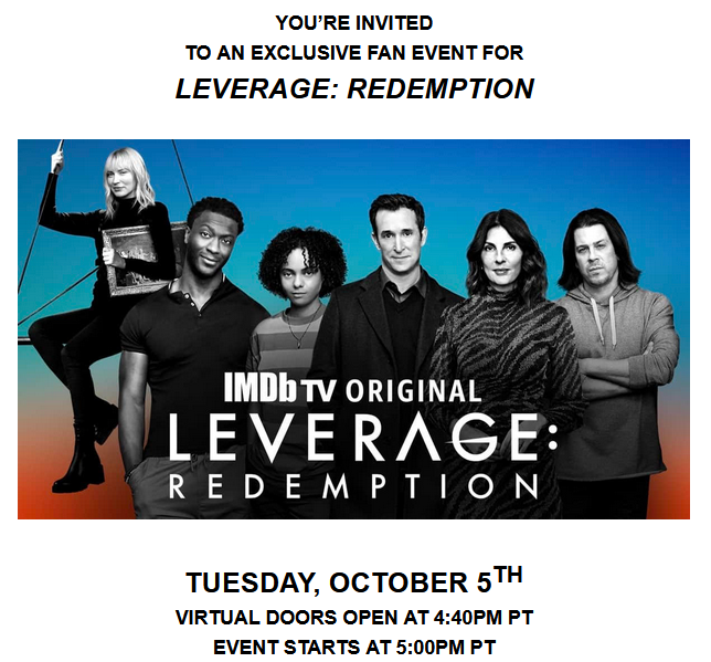 YOU'RE INVITED TO AN EXCLUSIVE FAN EVENT FOR LEVERAGE: REDEMPTION TUESDAY, OCTOBER 5TH VIRTUAL DOORS OPEN AT 4:40PM PT EVENT STARTS AT 5:00PM PT LINK TO THE EVENT: https://leverageredemptionevent.com/ As a thank you to the fans of Leverage: Redemption, the Leverage crew is hosting a virtual fan event on Tuesday, October 5th. Please join the series' cast and executive producers for an exclusive behind-the-scenes panel discussion, moderated by Collider's Liz Shannon Miller, as well as a first look at the back half of Season One. Cast and executive producers in attendance include: Aldis Hodge (Alec Hardison) Aleyse Shannon (Breanna Casey) Beth Riesgraf (Parker) Christian Kane (Eliot Spencer) Gina Bellman (Sophie Devereaux) Noah Wyle (Harry Wilson) Dean Devlin (Co-Showrunner/EP) Kate Rorick (Co-Showrunner/EP) We look forward to having you there!